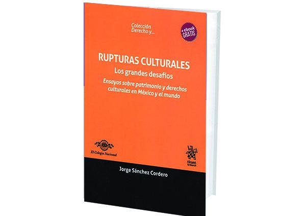 Rupturas Culturales. Los Grandes Desafíos. Ensayos sobre Patrimonio y Derechos Culturales en México y el Mundo.